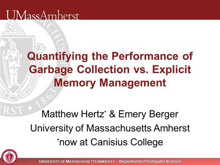 U NIVERSITY OF M ASSACHUSETTS A MHERST Department of Computer Science Quantifying the Performance of Garbage Collection vs. Explicit Memory Management.