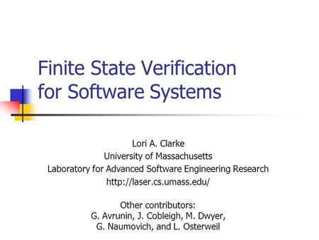 Finite State Verification for Software Systems Lori A. Clarke University of Massachusetts Laboratory for Advanced Software Engineering Research