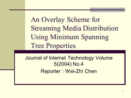 1 An Overlay Scheme for Streaming Media Distribution Using Minimum Spanning Tree Properties Journal of Internet Technology Volume 5(2004) No.4 Reporter.