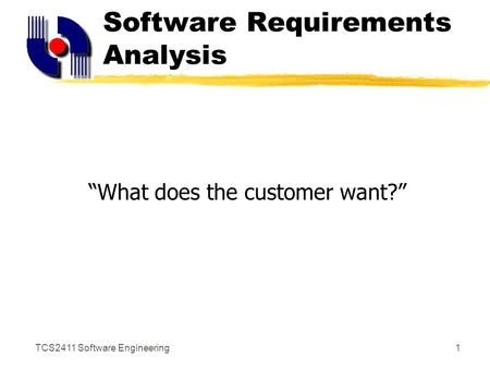 "TCS2411 Software Engineering1 Software Requirements Analysis ""What does the customer want?"""