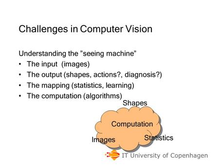 "Challenges in Computer Vision Understanding the ""seeing machine"" The input (images) The output (shapes, actions?, diagnosis?) The mapping (statistics,"