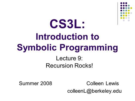 CS3L: Introduction to Symbolic Programming Summer 2008Colleen Lewis Lecture 9: Recursion Rocks!
