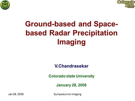 Jan 28, 2008Symposium on Imaging Ground-based and Space- based Radar Precipitation Imaging V.Chandrasekar Colorado state University January 28, 2008.