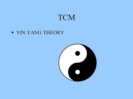 TCM  YIN YANG THEORY. TCM THERAPIES TCM THEORIES YIN YANG AND THE EIGHT DIVISIONS FIVE PHASES (ELEMENTS) ORGANS VITAL SUBSTANCES CHANNELS/MERIDIANS.