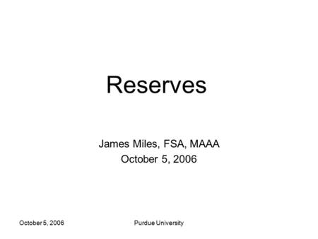 October 5, 2006Purdue University Reserves James Miles, FSA, MAAA October 5, 2006.