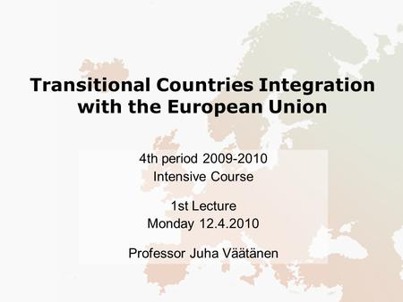 Transitional Countries Integration with the European Union 4th period 2009-2010 Intensive Course 1st Lecture Monday 12.4.2010 Professor Juha Väätänen.
