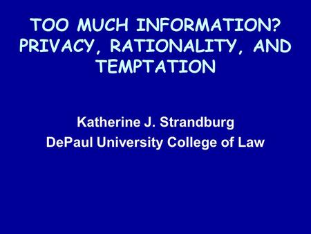 TOO MUCH INFORMATION? PRIVACY, RATIONALITY, AND TEMPTATION Katherine J. Strandburg DePaul University College of Law.