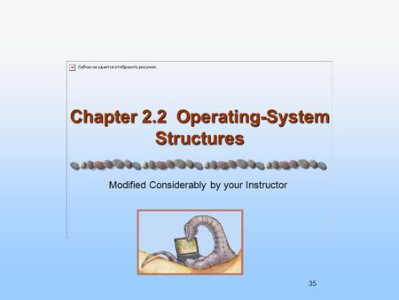 Chapter 2.2 Operating-System Structures Modified Considerably by your Instructor 35.