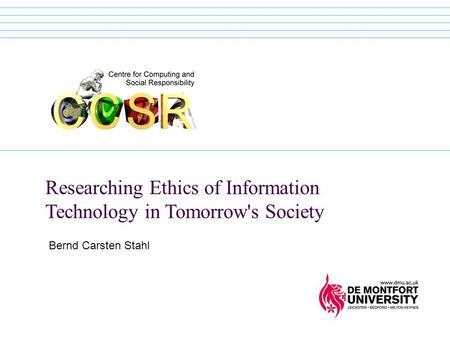 Researching Ethics of Information Technology in Tomorrow's Society Bernd Carsten Stahl.