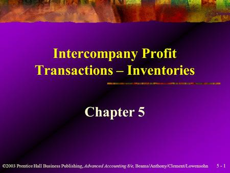 5 - 1 ©2003 Prentice Hall Business Publishing, Advanced Accounting 8/e, Beams/Anthony/Clement/Lowensohn Intercompany Profit Transactions – Inventories.