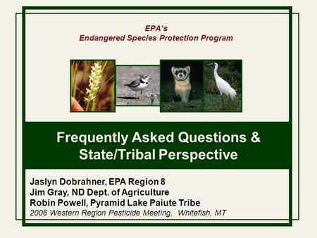 EPA's Endangered Species Protection Program Frequently Asked Questions & State/Tribal Perspective Jaslyn Dobrahner, EPA Region 8 Jim Gray, ND Dept. of.