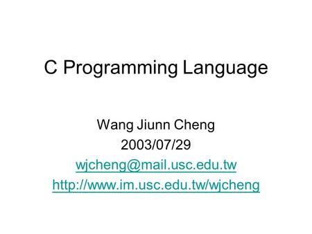 <strong>C</strong> <strong>Programming</strong> Language Wang Jiunn Cheng 2003/07/29