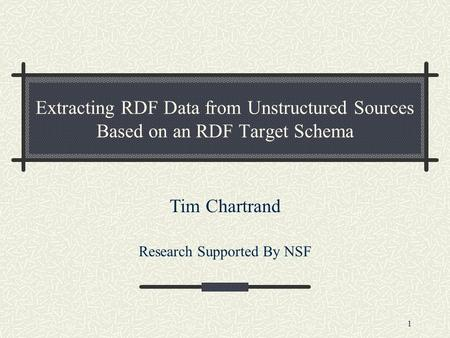 1 Extracting RDF Data from Unstructured Sources Based on an RDF Target Schema Tim Chartrand Research Supported By NSF.