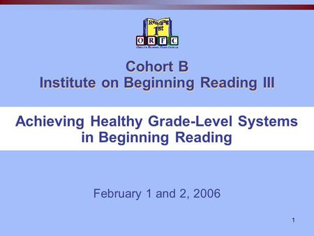 1 Cohort B Institute on Beginning Reading III February 1 and 2, 2006 Achieving Healthy Grade-Level Systems in Beginning Reading.