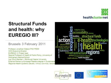 Structural Funds and health: why EUREGIO III? Brussels 3 February 2011 Professor Jonathan Watson PhD FRSM HCN Executive Director EUREGIO III Project lead.