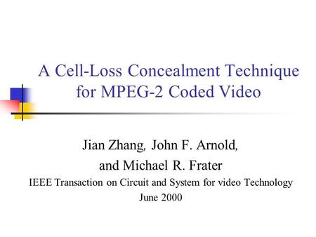 A Cell-Loss Concealment Technique for MPEG-2 Coded Video Jian Zhang, John F. Arnold, and Michael R. Frater IEEE Transaction on Circuit and System for video.