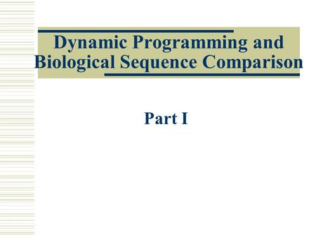 Dynamic Programming and Biological Sequence Comparison Part I.