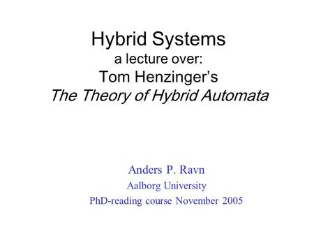 Hybrid Systems a lecture over: Tom Henzinger's The Theory of Hybrid Automata Anders P. Ravn Aalborg University PhD-reading course November 2005.