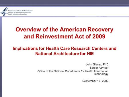 Overview of the American Recovery and Reinvestment Act of 2009 Implications for Health Care Research Centers and National Architecture for HIE John Glaser,