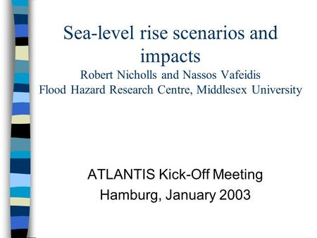 Sea-level rise scenarios and impacts Robert Nicholls and Nassos Vafeidis Flood Hazard Research Centre, Middlesex University ATLANTIS Kick-Off Meeting Hamburg,