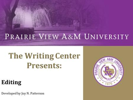 The Writing Center Presents: Editing Developed by Joy N. Patterson.