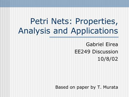 Petri Nets: Properties, Analysis and Applications Gabriel Eirea EE249 Discussion 10/8/02 Based on paper by T. Murata.