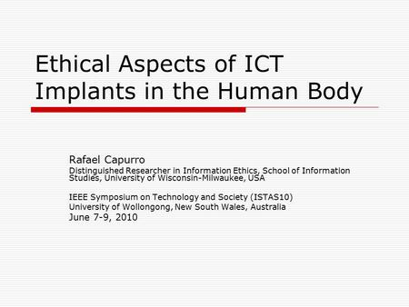 Ethical Aspects of ICT Implants in the Human Body Rafael Capurro Distinguished Researcher in Information Ethics, School of Information Studies, University.