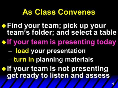 1 As Class Convenes u Find your team; pick up your team's folder; and select a table u If your team is presenting today – load your presentation –turn.