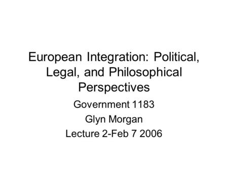 European Integration: Political, Legal, and Philosophical Perspectives Government 1183 Glyn Morgan Lecture 2-Feb 7 2006.