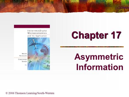Chapter 17 © 2006 Thomson Learning/South-Western Asymmetric Information.