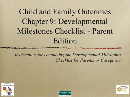 Child and Family Outcomes Chapter 9: Developmental Milestones Checklist - Parent Edition Instructions for completing the Developmental Milestones Checklist.