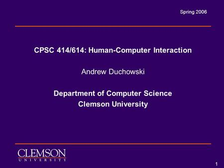 Spring 2006 1 CPSC 414/614: <strong>Human</strong>-Computer Interaction Andrew Duchowski Department of Computer Science Clemson University.