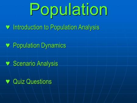 Population ♥ Introduction to Population Analysis ♥ Population Dynamics ♥ Scenario Analysis ♥ Quiz Questions.