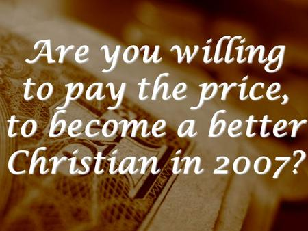 Are you willing to pay the price, to become a better Christian in 2007?
