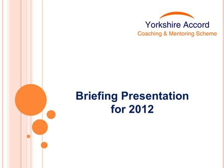 Briefing Presentation for 2012. About the Yorkshire Accord Scheme Aims Our definition Expectations of those involved Management & quality standards Recruitment.