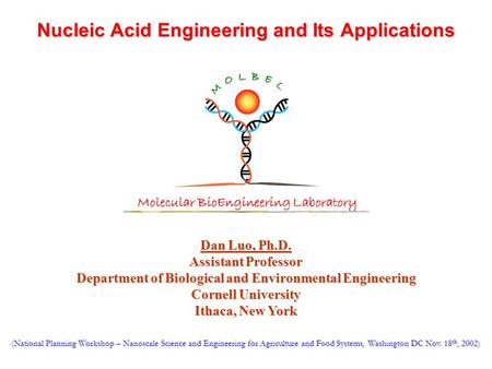 Nucleic Acid Engineering and Its Applications Dan Luo, Ph.D. Assistant Professor Department of Biological and Environmental Engineering Cornell University.