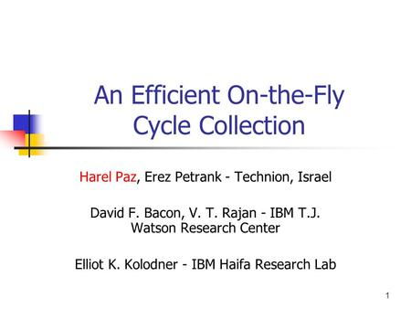 1 An Efficient On-the-Fly Cycle Collection Harel Paz, Erez Petrank - Technion, Israel David F. Bacon, V. T. Rajan - IBM T.J. Watson Research Center Elliot.