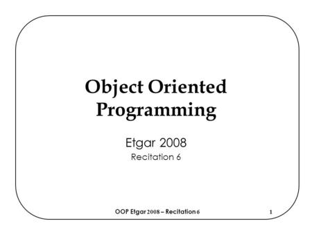 OOP Etgar 2008 – Recitation 61 Object Oriented Programming Etgar 2008 Recitation 6.
