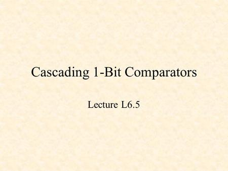 Cascading 1-Bit Comparators Lecture L6.5. A 1-Bit Comparator The variable Gout is 1 if x > y or if x = y and Gin = 1. The variable Eout is 1 if x = y.