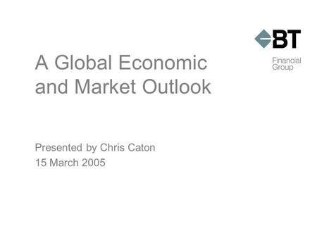 A Global Economic and Market Outlook Presented by Chris Caton 15 March 2005.