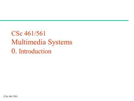 CSc 461/561 CSc 461/561 Multimedia Systems 0. Introduction.