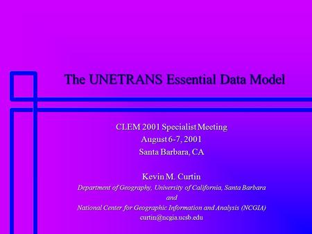 The UNETRANS Essential Data Model CLEM 2001 Specialist Meeting August 6-7, 2001 Santa Barbara, CA Kevin M. Curtin Department of Geography, University of.