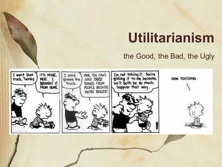 Utilitarianism the Good, the Bad, the Ugly. Utilitarianism Utilitarianism: the idea that the moral worth of an action is determined solely by its usefulness.