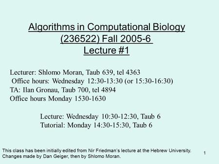 1 Algorithms in Computational Biology (236522) Fall 2005-6 Lecture #1 Lecturer: Shlomo Moran, Taub 639, tel 4363 Office hours: Wednesday 12:30-13:30 (or.