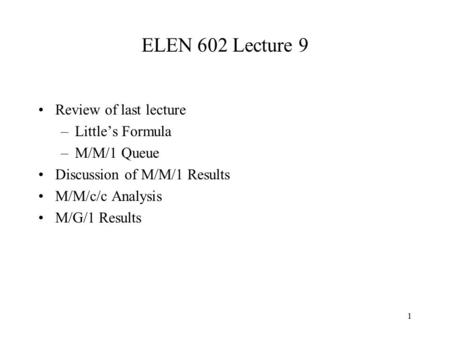ELEN 602 Lecture 9 Review of last lecture Little's Formula M/M/1 Queue