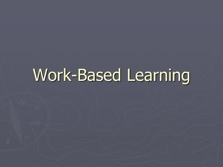 Work-Based Learning. ► Planned career and skill development activities ► designed and developed by a team of education, business, industry, parents, and.