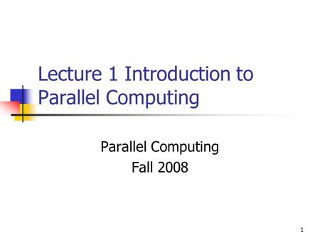 1 Lecture 1 Introduction to Parallel Computing Parallel Computing Fall 2008.
