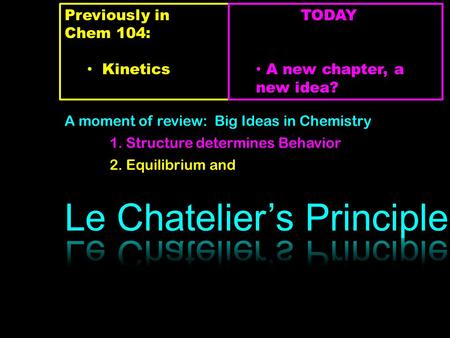 Previously in Chem 104: Kinetics TODAY A new chapter, a new idea? A moment of review: Big Ideas in Chemistry 1. Structure determines Behavior 2. Equilibrium.