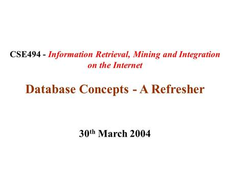 CSE494 - Information Retrieval, Mining and Integration on the Internet Database Concepts - A Refresher 30 th March 2004.