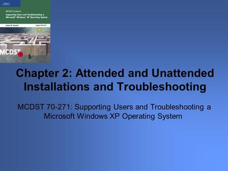 MCDST 70-271: Supporting Users and Troubleshooting a Microsoft Windows XP Operating System Chapter 2: Attended and Unattended Installations and Troubleshooting.
